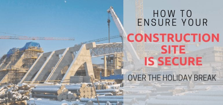 How to Ensure Your Construction Site Is Secure Over the Holiday Break